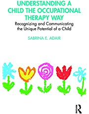 Understanding a Child the Occupational Therapy Way: Recognizing and Communicating the Unique Potential of a Child