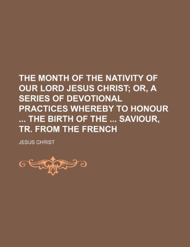 The month of the nativity of our lord Jesus Christ;  or, A series of devotional practices whereby to honour  the birth of the  Saviour, tr. from the French