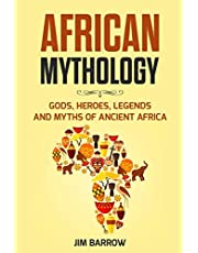 African Mythology: Gods, Heroes, Legends and Myths of Ancient Africa