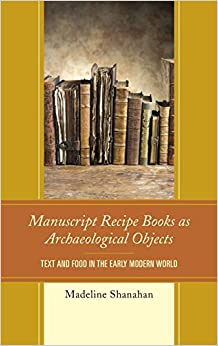 Manuscript Recipe Books as Archaeological Objects: Text and Food in the Early Modern World