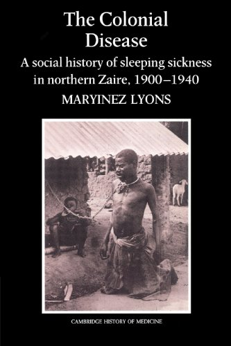 The Colonial Disease: A Social History of Sleeping Sickness in Northern Zaire, 1900-1940 (Cambridge Studies in the Histo