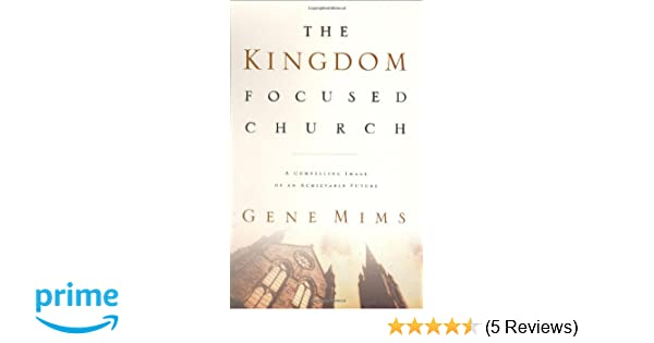 The kingdom focused church a compelling image of an achievable the kingdom focused church a compelling image of an achievable future for your church gene mims 9780805420807 amazon books fandeluxe Choice Image