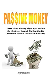 PASSIVE MONEY: Make as much Money as you want and live the life of your dreams! The Real ways to become an Internet self-made Millionaire! (English Edition)