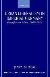 Urban Liberalism in Imperial Germany: Frankfurt Am Main, 1866-1914 (Oxford Historical Monographs)