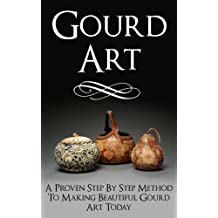 Gourd Art: A Proven Step by Step Method to Making Beautiful Gourd Art Today (gourd carving, gourd crafts, gourd, squash, gourd garden, gourd, back country crafts, squash growing)