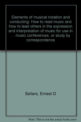 Elements Of Musical Notation And Conducting: How To Read Music And How To Lead Others In The Expression And Interpretation Of Music For Use In ... Music Conferences, Or Study By Correspondence