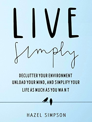 Live Simply: Declutter Your Environment, Unload Your Mind And Simplify Your Life As Much As You Want