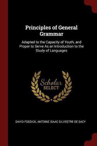 Read Online Principles of General Grammar: Adapted to the Capacity of Youth, and Proper to Serve As an Introduction to the Study of Languages pdf