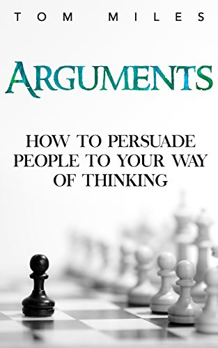 Arguments: How To Persuade Others To Your Way Of Thinking (English Edition)