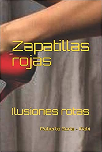 Zapatillas rojas: Ilusiones rotas (Spanish Edition): Roberto Soria - Iñaki: 9781719957281: Amazon.com: Books