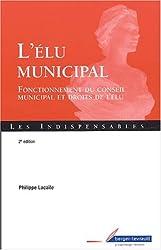 L'élu municipal. Fonctionnement du conseil municipal et droits de l'élu, 2ème édition