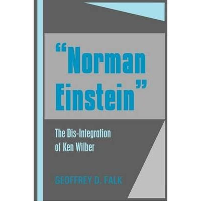 [ Norman Einstein: The Dis-Integration of Ken Wilber [ NORMAN EINSTEIN: THE DIS-INTEGRATION OF KEN WILBER ] By Falk, Geoffrey David ( Author )Aug-01-2009 Hardcover ebook