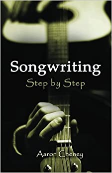 The Songwriting: Step by Step by Aaron Cheney (2012-12-18)