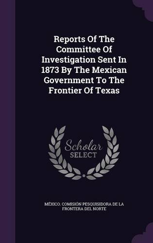 Reports Of The Committee Of Investigation Sent In 1873 By The Mexican Government To The Frontier Of Texas PDF