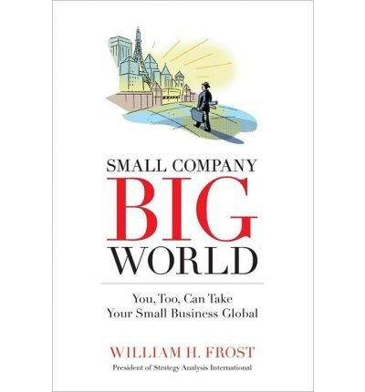 Download Small Company. Big World. : You, Too, Can Take Your Small Business Global(Paperback) - 2013 Edition ebook