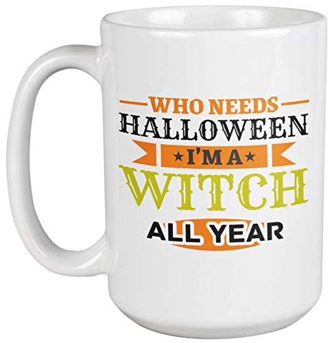 Who Needs Halloween? I'm A Witch All Year Funny Coffee & Tea Gift Mug For Mom, Mama, Mum, Mother-In-Law, Grandmother, Granny, Grandma, Boss Lady Or Woman, Aunt, Wife And Girlfriend (15oz) -