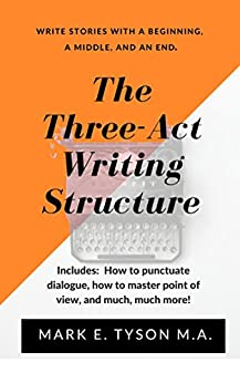 The Three-Act Writing Structure: Write better. Learn to write a story with a beginning, a middle, and an end. by [Tyson M.A., Mark E.]