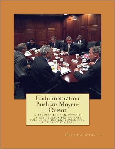 Livre L'administration Bush au Moyen-Orient: A travers les conceptions et les réseaux des hommes politiques, des entrepreneurs, et des militaires. pdf ebook