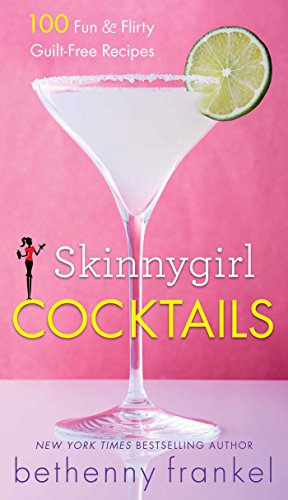 Skinnygirl Cocktails: 100 Fun & Flirty Guilt-Free Recipes by Bethenny Frankel