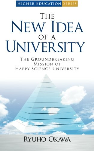 The New Idea of a University: The Groundbreaking Mission of Happy Science University (Higher Education Series) pdf