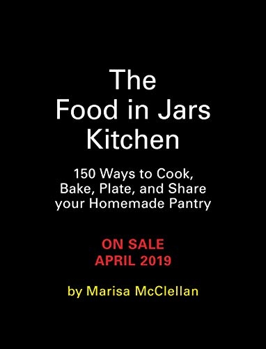 The Food in Jars Kitchen: 140 Ways to Cook, Bake, Plate, and Share Your Homemade Pantry by Marisa McClellan