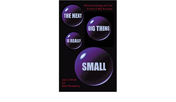 The Next Big Thing Is Really Small: How nanotechnology will change the future of your business (English Edition) eBook: Deb Newberry, Jack Uldrich: ...