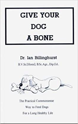Give Your Dog A Bone The Practical Commonsense Way To Feed Dogs For A Long Healthy Life Amazon Co Uk Billinghurst Ian 9780646160283 Books