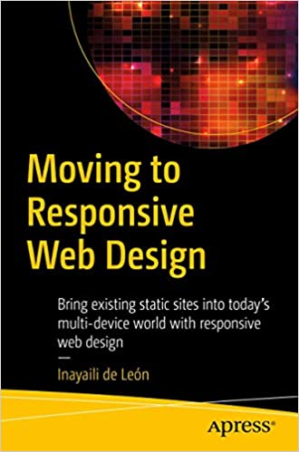 Moving To Responsive Web Design Bring Existing Static Sites Into Today S Multi Device World With Responsive Web Design De Leon Inayaili 9781484219867 Amazon Com Books