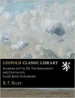 Alabama as It Is: Or, The Immigrants and Capitalists. Guide Book to Alabama