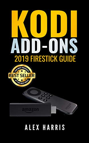 KODI Addons: 2019 Firestick Guide How to Install Kodi on Amazon Fire Stick Plus Hacks Tips, Tricks and More (Streaming Devices, Ultimate Amazon Fire TV Stick User Guide) por Alex Harris