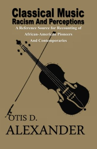 Classical Music, Racism And Perceptions: A Reference Source for Recounting of African-American Pioneers and Contemporaries (Music Outline Note)
