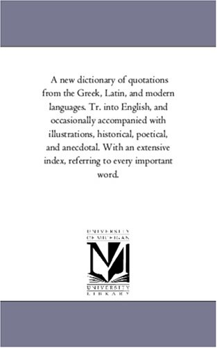 Read Online A new dictionary of quotations from the Greek, Latin, and modern languages. Tr. into English, and occasionally accompanied with illustrations, ... index, referring to every important word. PDF