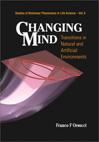 Changing Mind: Transitions in Natural and Artificial Environments (Studies of Nonlinear Phenomena in Life Science, 9)
