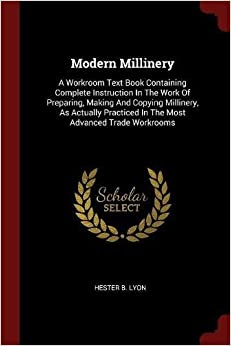 Book Modern Millinery: A Workroom Text Book Containing Complete Instruction In The Work Of Preparing, Making And Copying Millinery, As Actually Practiced In The Most Advanced Trade Workrooms