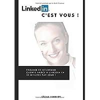 LinkedIn, c'est vous !: Trouver de nouveaux clients grâce à LinkedIn en 30 minutes par jour !