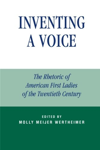Inventing a Voice: The Rhetoric of American First Ladies of the Twentieth Century (Communication, Media, and Politics)
