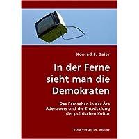 In der Ferne sieht man die Demokraten: Das Fernsehen in der Ära Adenauers und die Entwicklung der politischen Kultur