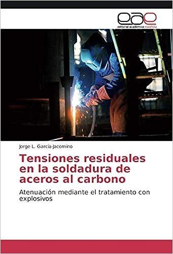 Tensiones residuales en la soldadura de aceros al carbono: Atenuación mediante el tratamiento con explosivos (Spanish Edition) (Spanish)