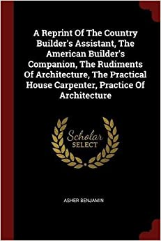 Book A Reprint Of The Country Builder's Assistant, The American Builder's Companion, The Rudiments Of Architecture, The Practical House Carpenter, Practice Of Architecture