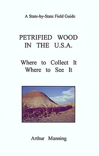 Petrified wood in the U.S.A: Where to collect it where to see it (A state -by-state field guide)