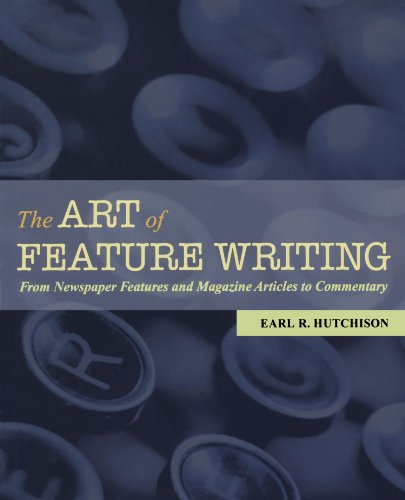 The Art Of Feature Writing: From Newspaper Features And Magazine Articles To Commentary