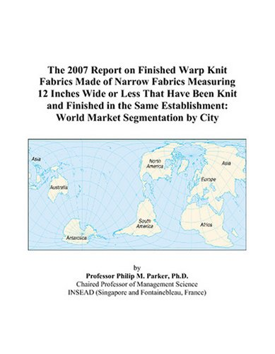 - The 2007 Report on Finished Warp Knit Fabrics Made of Narrow Fabrics Measuring 12 Inches Wide or Less That Have Been Knit and Finished in the Same Establishment: World Market Segmentation by City
