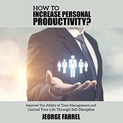 How to Increase Personal Productivity?: Improve the Ability of Time-Management and Control Your Life Through Self-Discipline