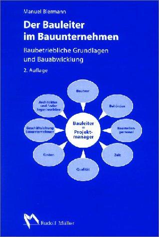 Der Bauleiter im Bauunternehmen: Baubetriebliche Grundlagen und Bauabwicklung