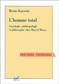 L' Homme total : Sociologie, anthropologie et philosophie chez Marcel Mauss par Karsenti