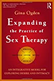 Expanding the Practice of Sex Therapy : An Integrative Model for Exploring Desire and Intimacy, Ogden, Gina, 0415829542