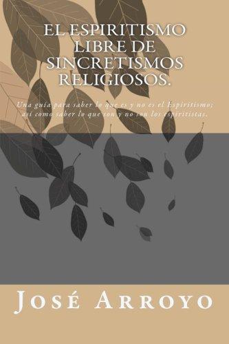 El ESPIRITISMO libre de sincretismos religiosos.: Una guía para saber lo que es y no es el         Espiritismo; así como saber lo que son y no son los espiritistas. (Spanish Edition) ebook