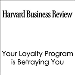 Your Loyalty Program is Betraying You (Harvard Business Review)