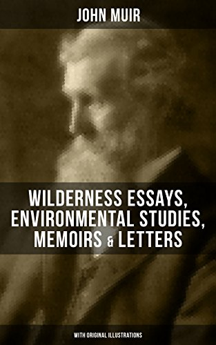 JOHN MUIR: Wilderness Essays, Environmental Studies, Memoirs & Letters  (With Original Illustrations): Picturesque California, The Treasures of the Yosemite, ... Redwoods, The Cruise of the Corwin and more
