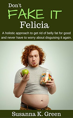 Don't Fake It Felicia: A holistic approach to get rid of belly fat for good and never have to worry about disguising it again. (Brave Coach Series Book 2) (Natural Remedies To Get Rid Of Belly Fat)